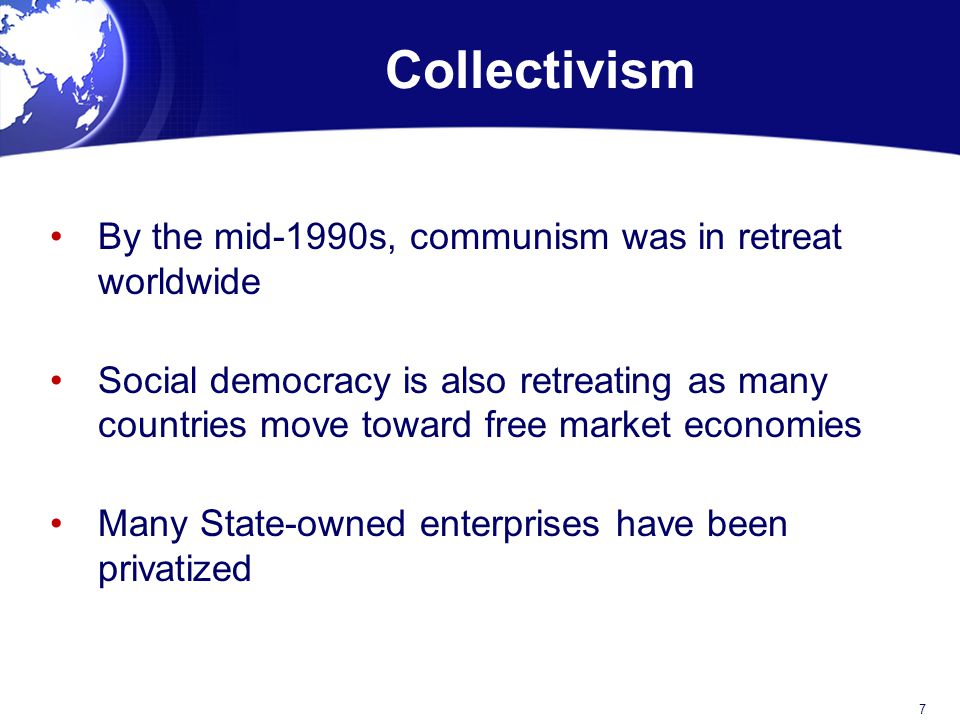 Collectivism By the mid-1990s, communism was in retreat worldwide Social democracy is also retreating as many countries move toward free market economies Many State-owned enterprises have been privatized 7