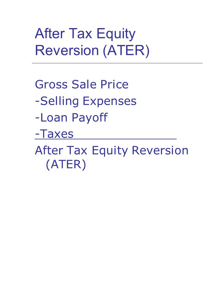After Tax Equity Reversion (ATER) Gross Sale Price -Selling Expenses -Loan Payoff -Taxes After Tax Equity Reversion (ATER)
