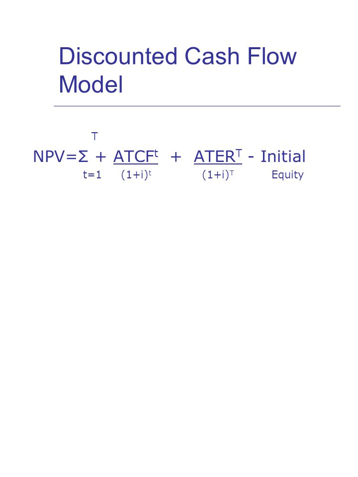 Discounted Cash Flow Model T NPV=Σ + ATCF t + ATER T - Initial t=1 (1+i) t (1+i) T Equity