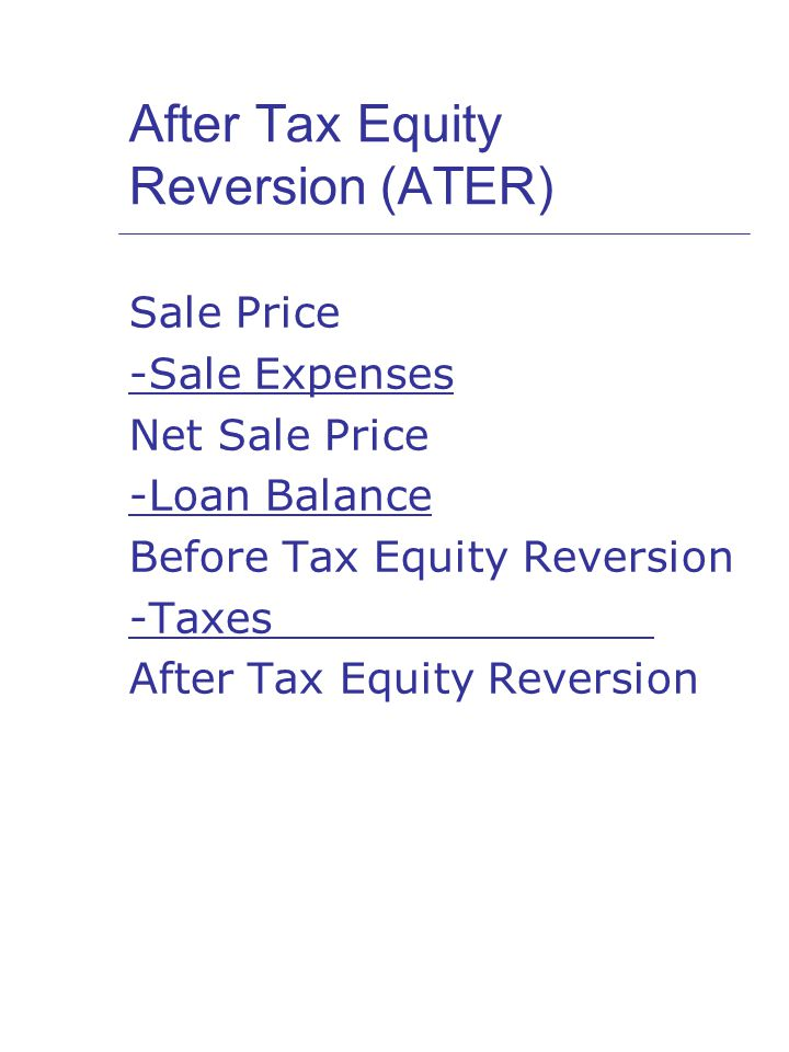 After Tax Equity Reversion (ATER) Sale Price -Sale Expenses Net Sale Price -Loan Balance Before Tax Equity Reversion -Taxes After Tax Equity Reversion