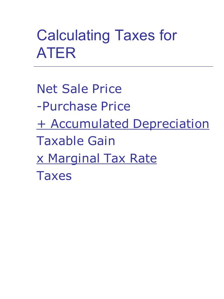 Calculating Taxes for ATER Net Sale Price -Purchase Price + Accumulated Depreciation Taxable Gain x Marginal Tax Rate Taxes