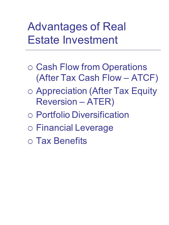 Advantages of Real Estate Investment  Cash Flow from Operations (After Tax Cash Flow – ATCF)  Appreciation (After Tax Equity Reversion – ATER)  Portfolio Diversification  Financial Leverage  Tax Benefits