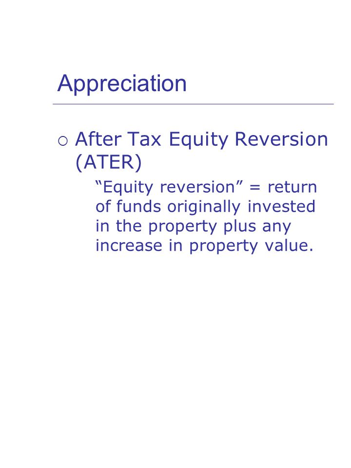 Appreciation  After Tax Equity Reversion (ATER) Equity reversion = return of funds originally invested in the property plus any increase in property value.
