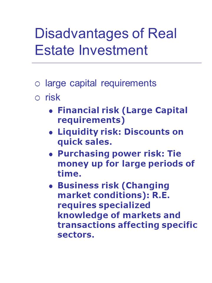Disadvantages of Real Estate Investment  large capital requirements  risk Financial risk (Large Capital requirements) Liquidity risk: Discounts on quick sales.