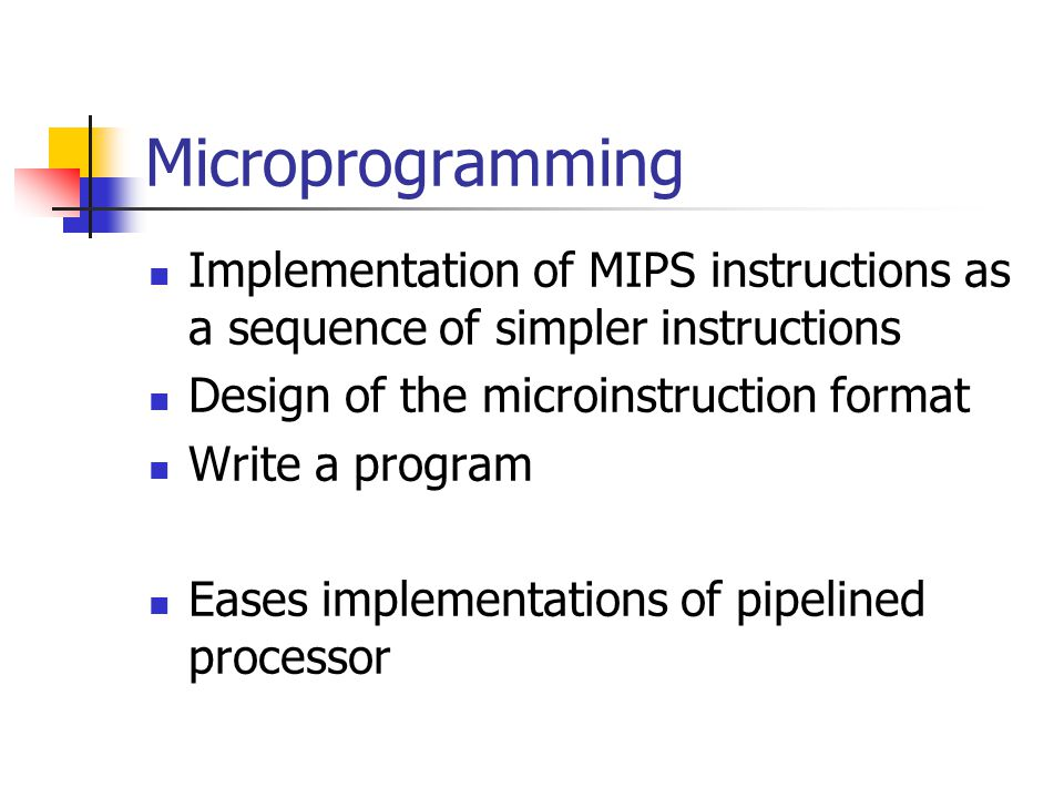 Microprogramming Implementation of MIPS instructions as a sequence of simpler instructions Design of the microinstruction format Write a program Eases implementations of pipelined processor