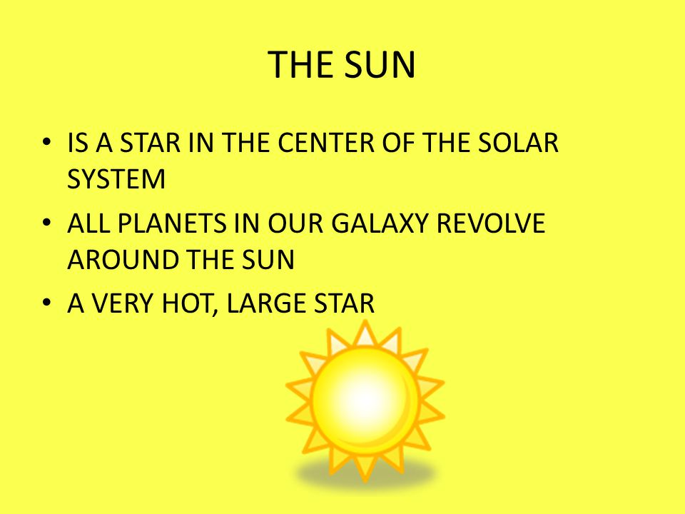 THE SUN IS A STAR IN THE CENTER OF THE SOLAR SYSTEM ALL PLANETS IN OUR GALAXY REVOLVE AROUND THE SUN A VERY HOT, LARGE STAR