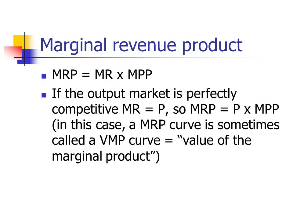 Marginal revenue product MRP = MR x MPP If the output market is perfectly competitive MR = P, so MRP = P x MPP (in this case, a MRP curve is sometimes called a VMP curve = value of the marginal product )