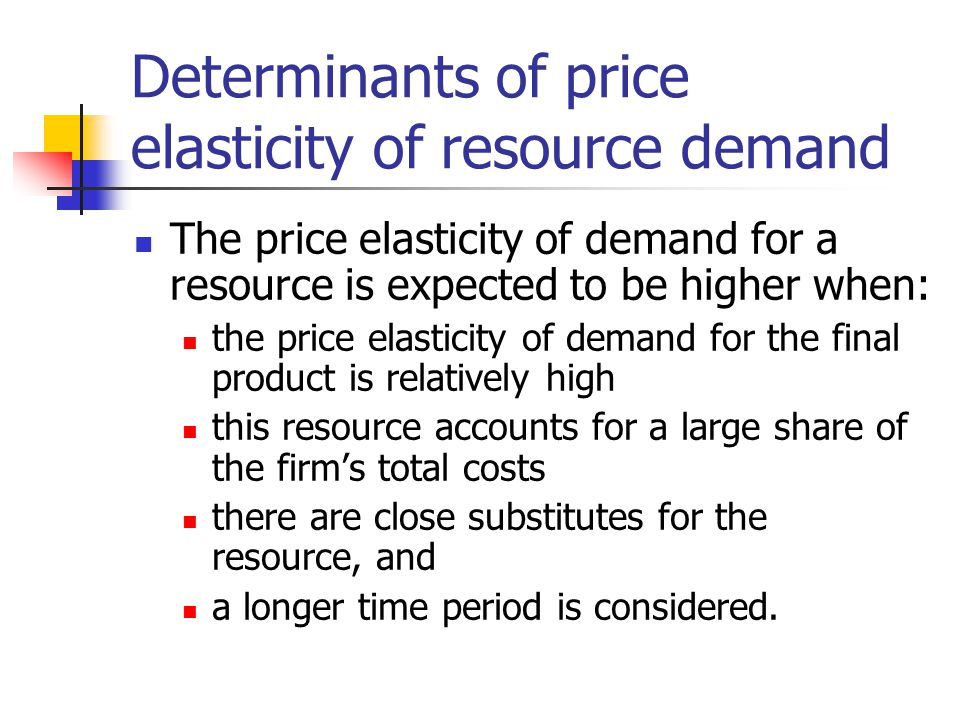 Determinants of price elasticity of resource demand The price elasticity of demand for a resource is expected to be higher when: the price elasticity of demand for the final product is relatively high this resource accounts for a large share of the firm's total costs there are close substitutes for the resource, and a longer time period is considered.