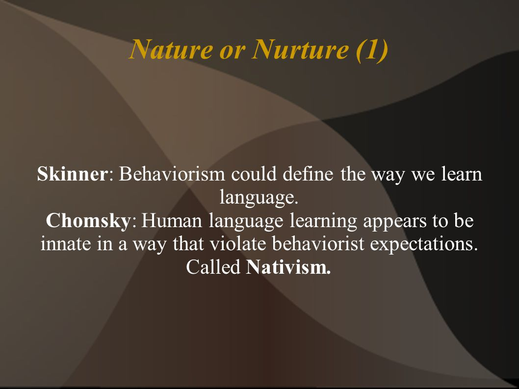 Nature or Nurture (1) Skinner: Behaviorism could define the way we learn language.