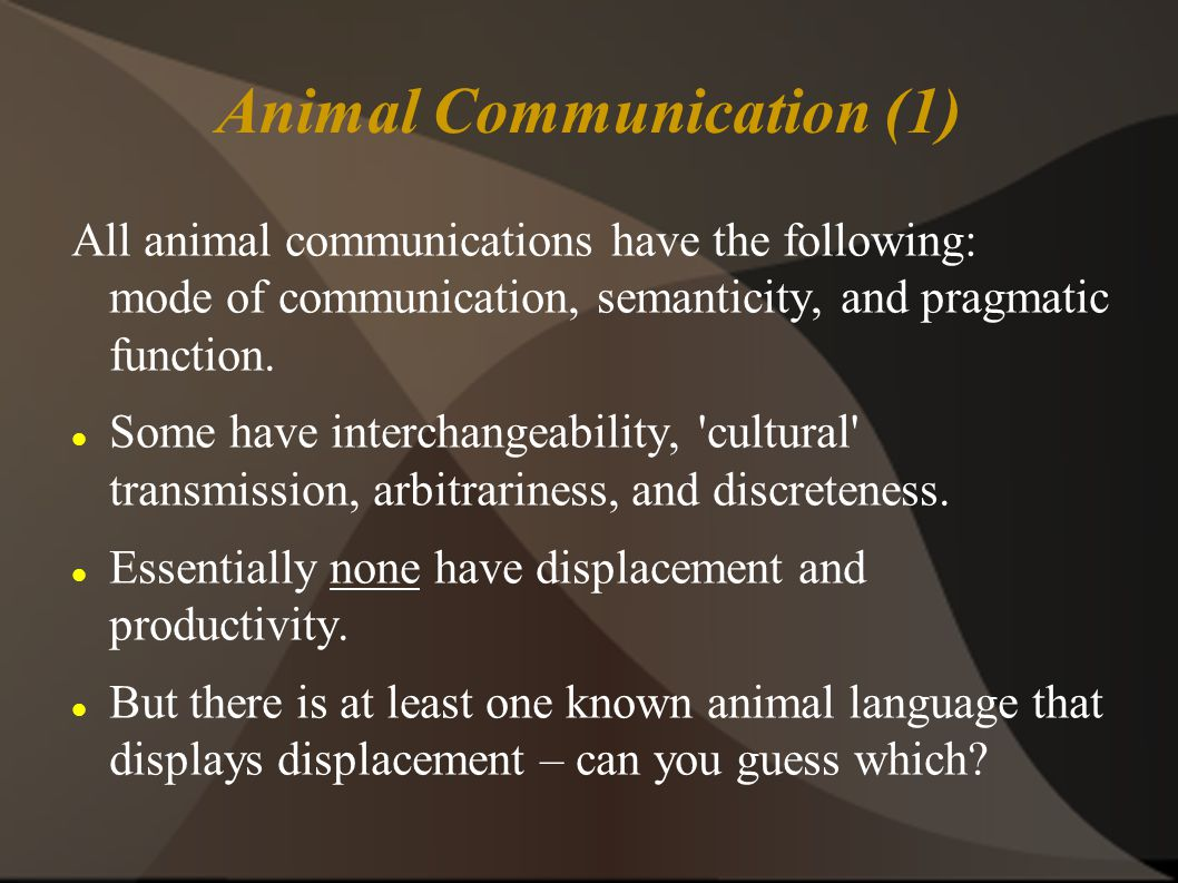 Animal Communication (1) All animal communications have the following: mode of communication, semanticity, and pragmatic function.