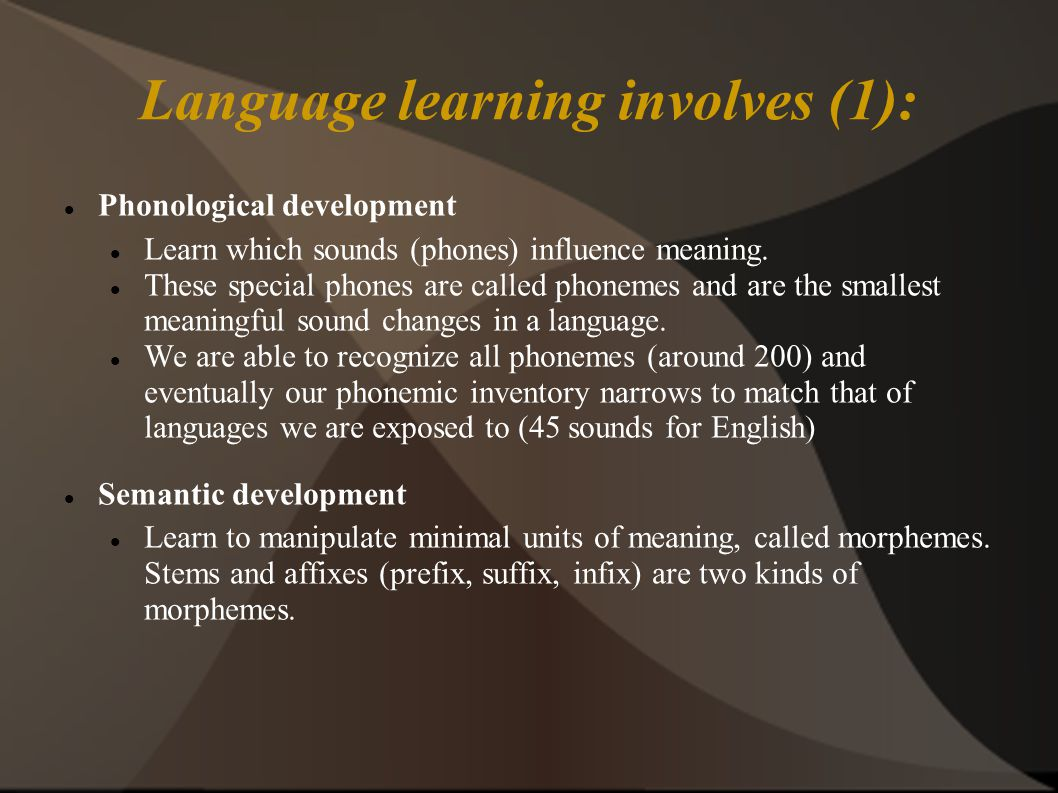 Language learning involves (1): Phonological development Learn which sounds (phones) influence meaning.