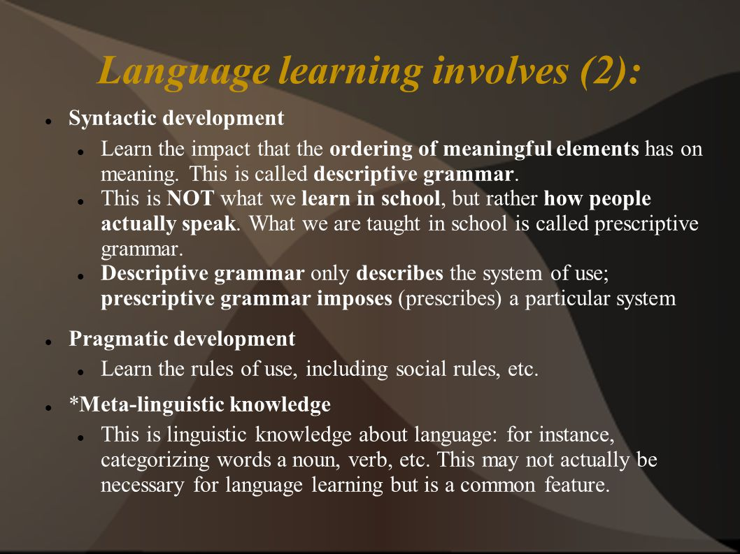 Language learning involves (2): Syntactic development Learn the impact that the ordering of meaningful elements has on meaning.