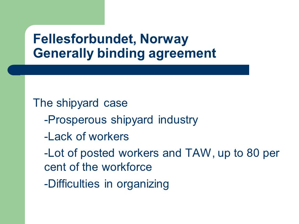 Fellesforbundet, Norway Generally binding agreement The shipyard case -Prosperous shipyard industry -Lack of workers -Lot of posted workers and TAW, up to 80 per cent of the workforce -Difficulties in organizing
