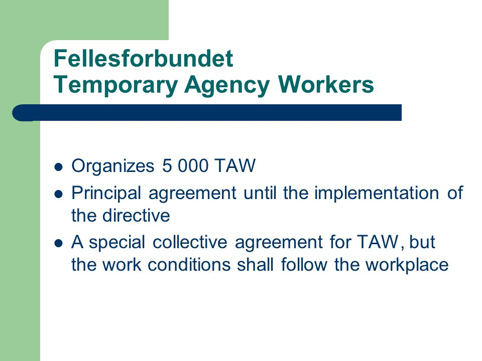 Fellesforbundet Temporary Agency Workers Organizes TAW Principal agreement until the implementation of the directive A special collective agreement for TAW, but the work conditions shall follow the workplace