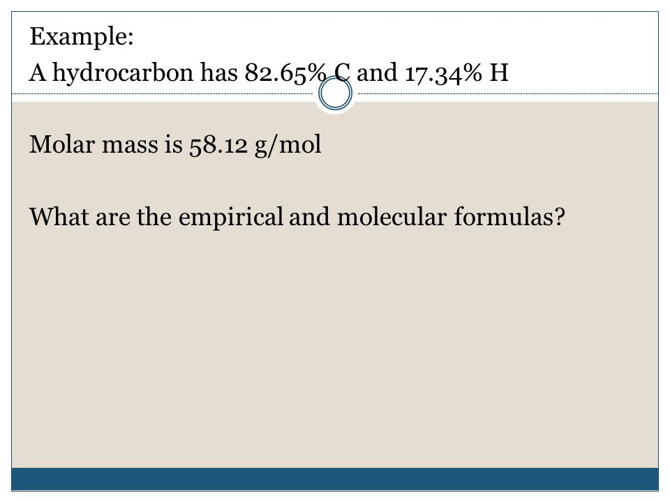 Example: A hydrocarbon has 82.65% C and 17.34% H Molar mass is g/mol What are the empirical and molecular formulas