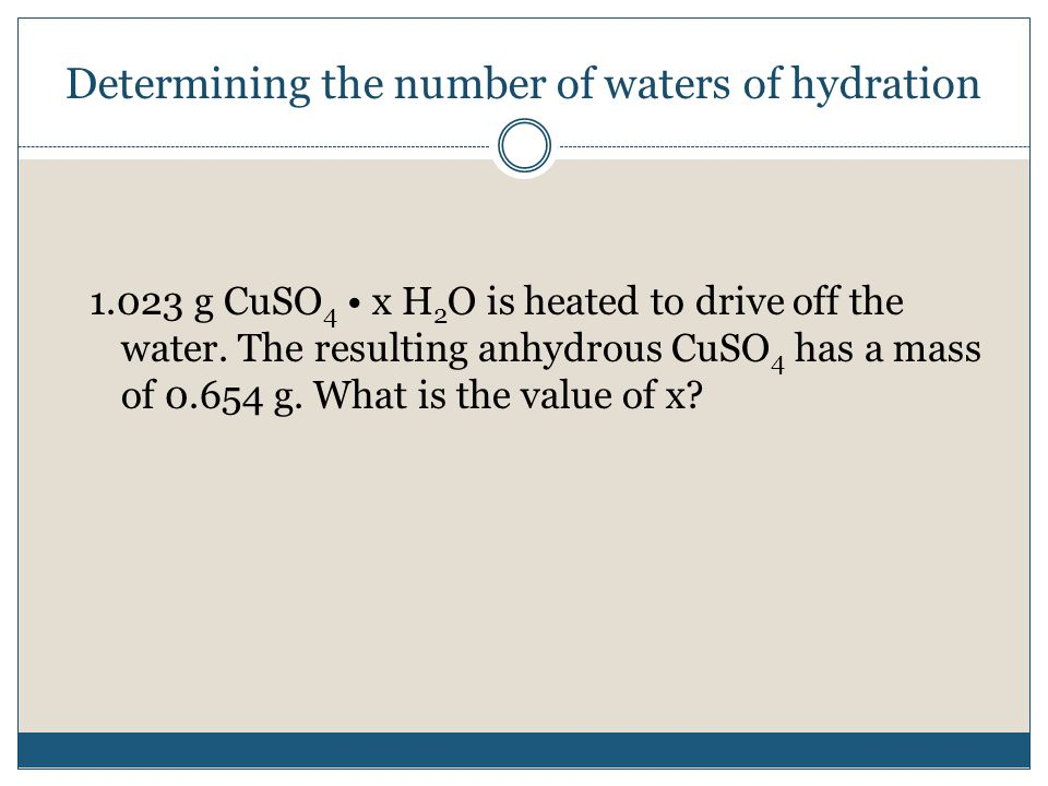 Determining the number of waters of hydration g CuSO 4 x H 2 O is heated to drive off the water.