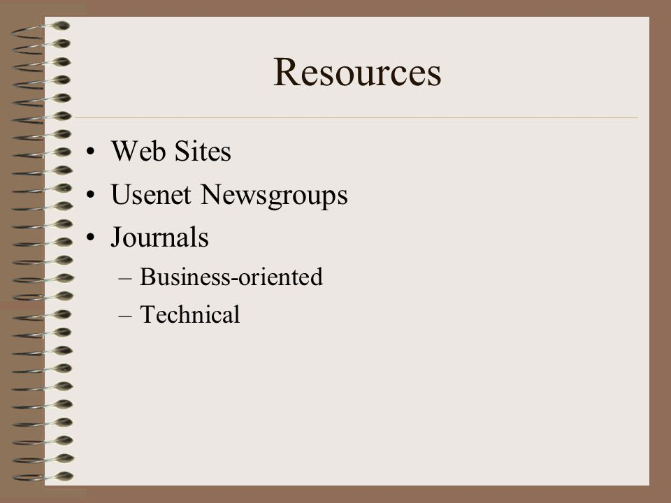 Resources Web Sites Usenet Newsgroups Journals –Business-oriented –Technical