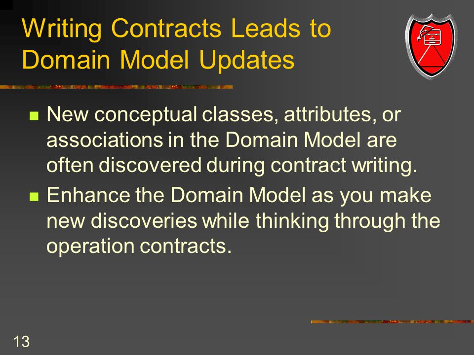 13 Writing Contracts Leads to Domain Model Updates New conceptual classes, attributes, or associations in the Domain Model are often discovered during contract writing.