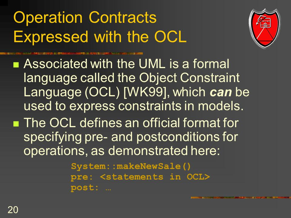 20 Operation Contracts Expressed with the OCL Associated with the UML is a formal language called the Object Constraint Language (OCL) [WK99], which can be used to express constraints in models.