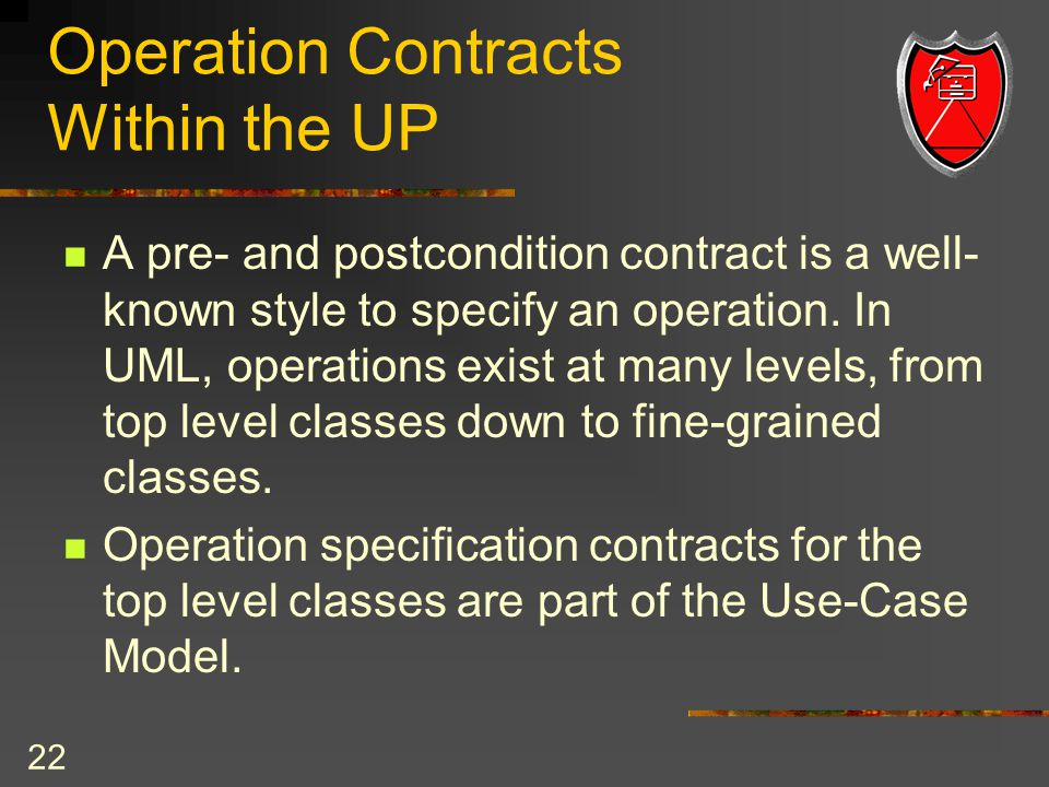 22 Operation Contracts Within the UP A pre- and postcondition contract is a well- known style to specify an operation.