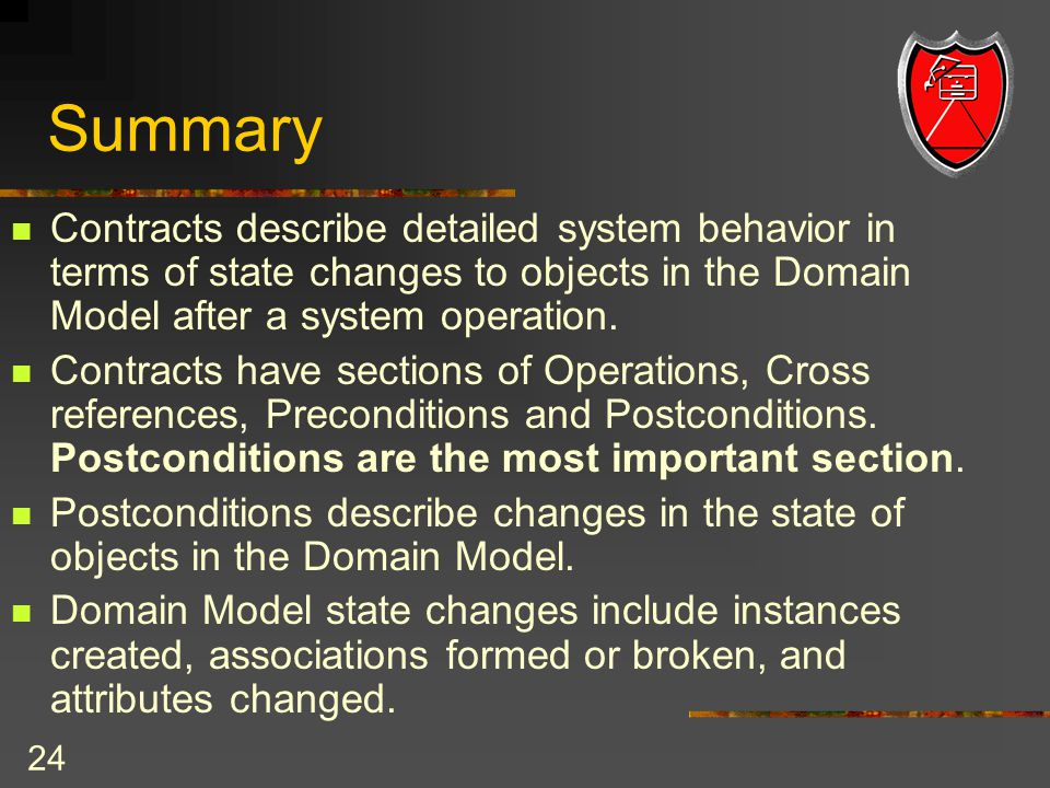 24 Summary Contracts describe detailed system behavior in terms of state changes to objects in the Domain Model after a system operation.