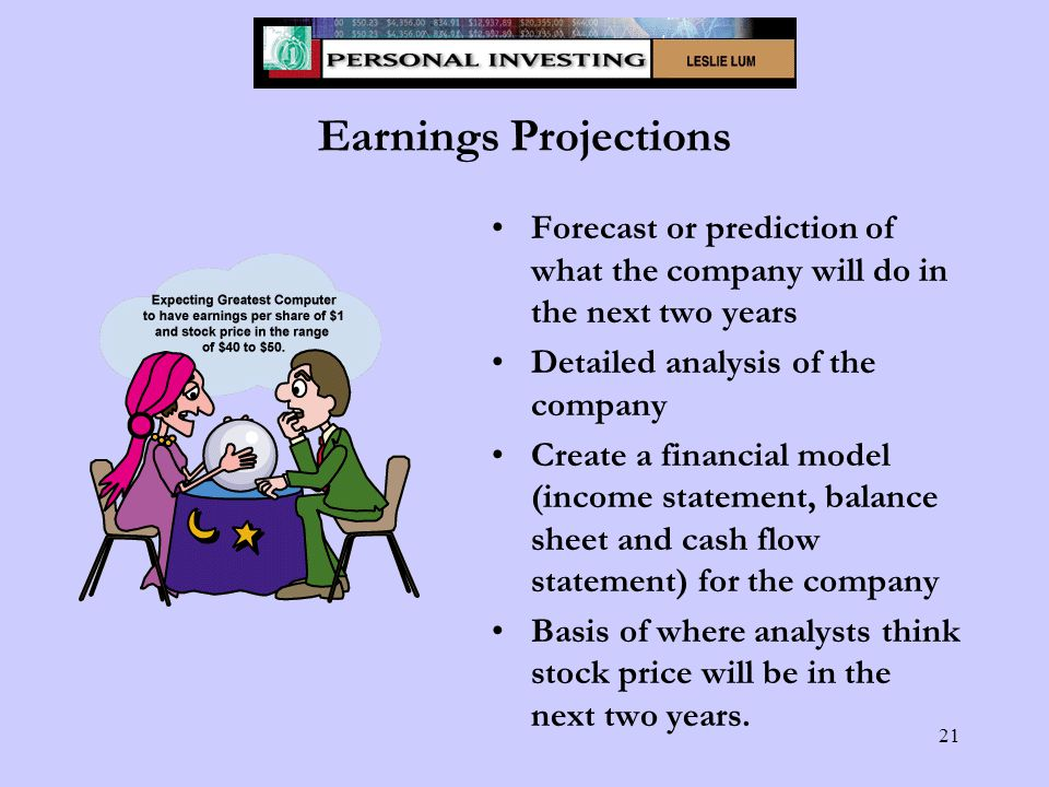 21 Earnings Projections Forecast or prediction of what the company will do in the next two years Detailed analysis of the company Create a financial model (income statement, balance sheet and cash flow statement) for the company Basis of where analysts think stock price will be in the next two years.