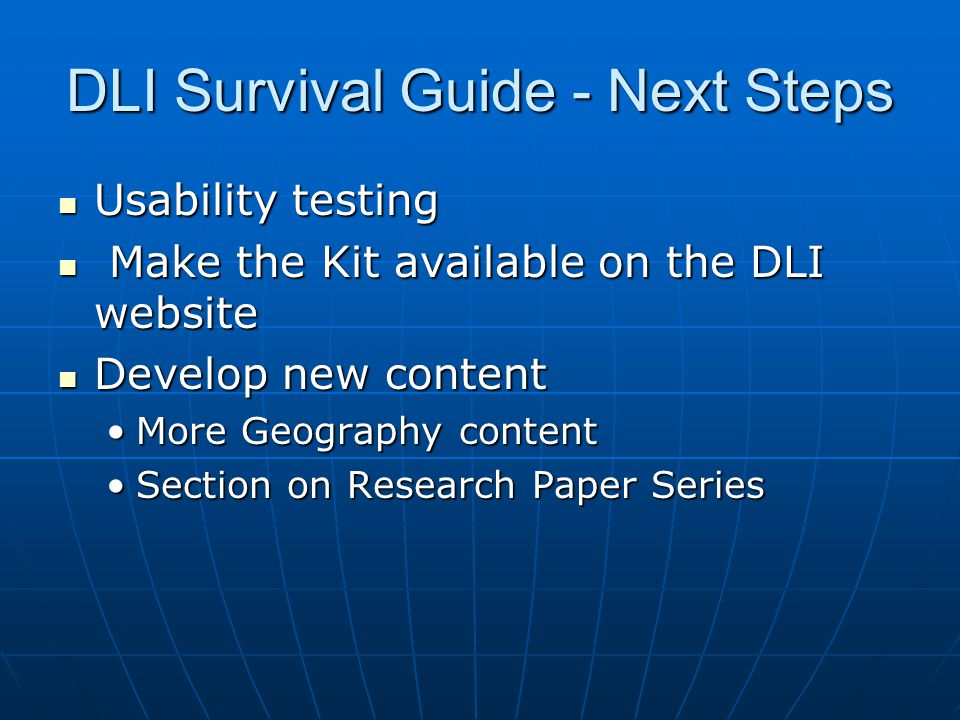 DLI Survival Guide - Next Steps Usability testing Usability testing Make the Kit available on the DLI website Make the Kit available on the DLI website Develop new content Develop new content More Geography contentMore Geography content Section on Research Paper SeriesSection on Research Paper Series