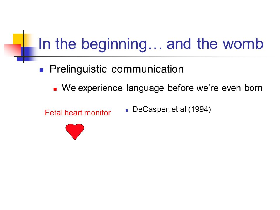 In the beginning… Prelinguistic communication and the womb We experience language before we're even born Mahler (mid 80's, in France) 4 day old babies Nonnutritive sucking method Played French or Russian Sucking pattern changed if language was switched Sucking pattern didn't change if language wasn't switched Babies knew (something about) the languages