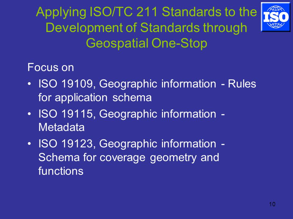 10 Applying ISO/TC 211 Standards to the Development of Standards through Geospatial One-Stop Focus on ISO 19109, Geographic information - Rules for application schema ISO 19115, Geographic information - Metadata ISO 19123, Geographic information - Schema for coverage geometry and functions