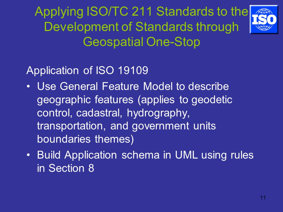 11 Applying ISO/TC 211 Standards to the Development of Standards through Geospatial One-Stop Application of ISO Use General Feature Model to describe geographic features (applies to geodetic control, cadastral, hydrography, transportation, and government units boundaries themes) Build Application schema in UML using rules in Section 8