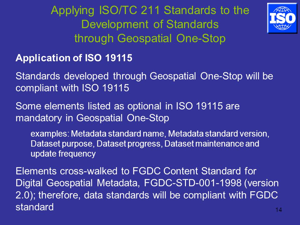 14 Applying ISO/TC 211 Standards to the Development of Standards through Geospatial One-Stop Application of ISO Standards developed through Geospatial One-Stop will be compliant with ISO Some elements listed as optional in ISO are mandatory in Geospatial One-Stop examples: Metadata standard name, Metadata standard version, Dataset purpose, Dataset progress, Dataset maintenance and update frequency Elements cross-walked to FGDC Content Standard for Digital Geospatial Metadata, FGDC-STD (version 2.0); therefore, data standards will be compliant with FGDC standard