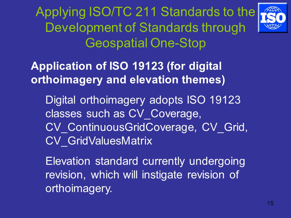 15 Applying ISO/TC 211 Standards to the Development of Standards through Geospatial One-Stop Application of ISO (for digital orthoimagery and elevation themes) Digital orthoimagery adopts ISO classes such as CV_Coverage, CV_ContinuousGridCoverage, CV_Grid, CV_GridValuesMatrix Elevation standard currently undergoing revision, which will instigate revision of orthoimagery.