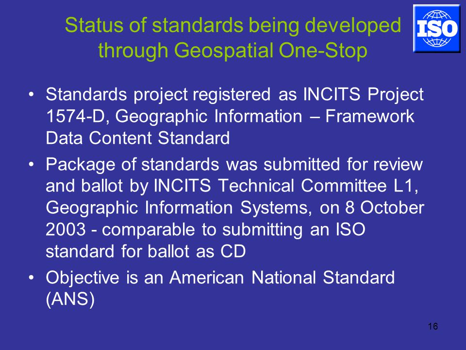 16 Status of standards being developed through Geospatial One-Stop Standards project registered as INCITS Project 1574-D, Geographic Information – Framework Data Content Standard Package of standards was submitted for review and ballot by INCITS Technical Committee L1, Geographic Information Systems, on 8 October comparable to submitting an ISO standard for ballot as CD Objective is an American National Standard (ANS)