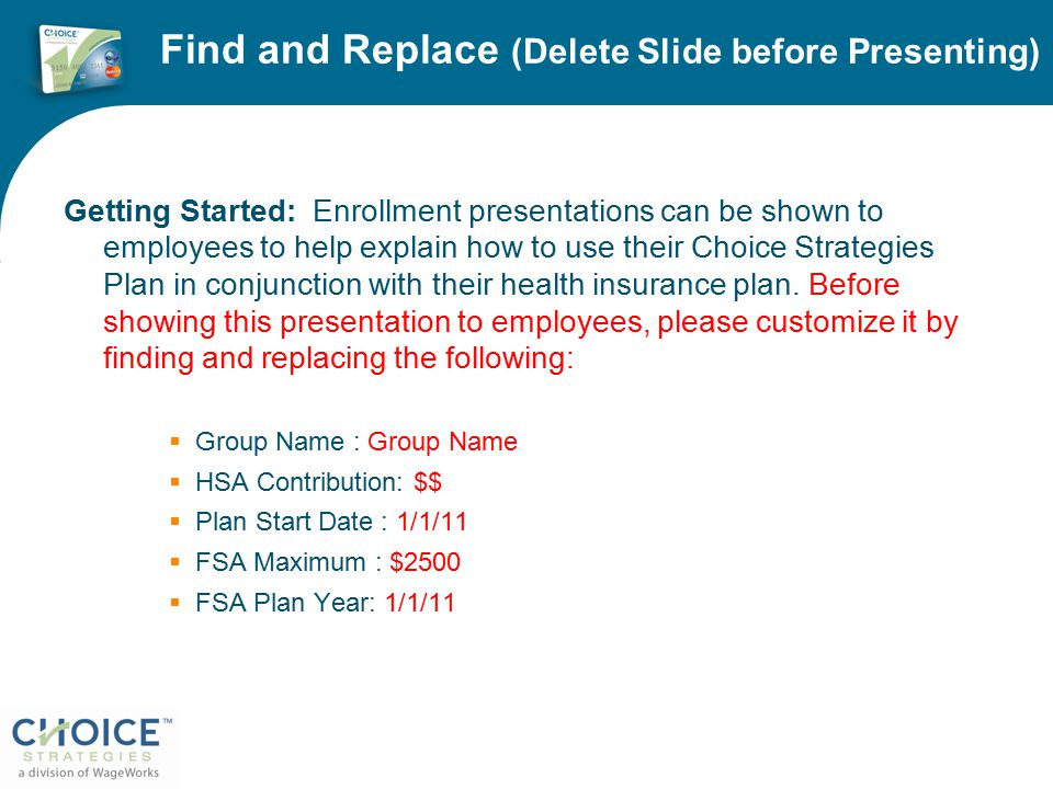 Find and Replace (Delete Slide before Presenting) Getting Started: Enrollment presentations can be shown to employees to help explain how to use their Choice Strategies Plan in conjunction with their health insurance plan.