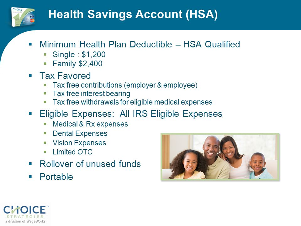 Health Savings Account (HSA)  Minimum Health Plan Deductible – HSA Qualified  Single : $1,200  Family $2,400  Tax Favored  Tax free contributions (employer & employee)  Tax free interest bearing  Tax free withdrawals for eligible medical expenses  Eligible Expenses: All IRS Eligible Expenses  Medical & Rx expenses  Dental Expenses  Vision Expenses  Limited OTC  Rollover of unused funds  Portable
