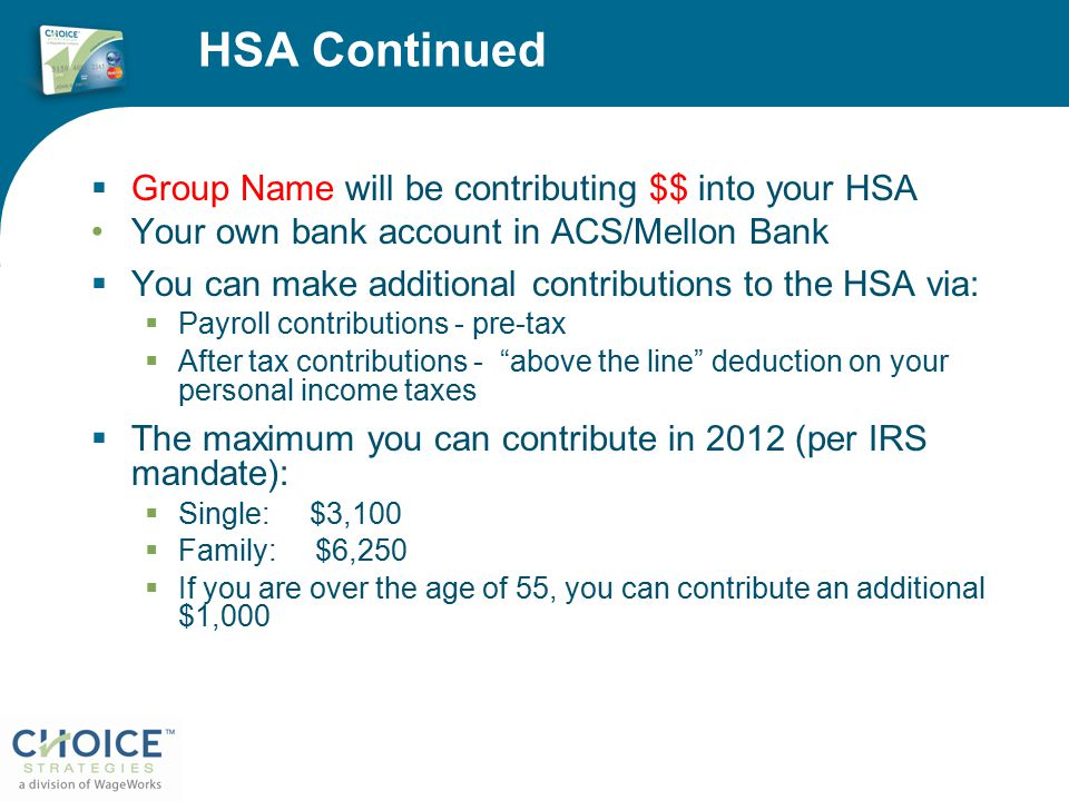 HSA Continued  Group Name will be contributing $$ into your HSA Your own bank account in ACS/Mellon Bank  You can make additional contributions to the HSA via:  Payroll contributions - pre-tax  After tax contributions - above the line deduction on your personal income taxes  The maximum you can contribute in 2012 (per IRS mandate):  Single: $3,100  Family: $6,250  If you are over the age of 55, you can contribute an additional $1,000