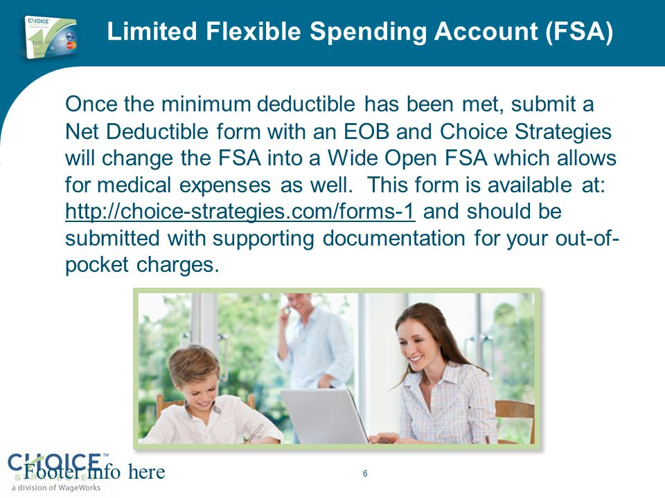 Limited Flexible Spending Account (FSA) Once the minimum deductible has been met, submit a Net Deductible form with an EOB and Choice Strategies will change the FSA into a Wide Open FSA which allows for medical expenses as well.