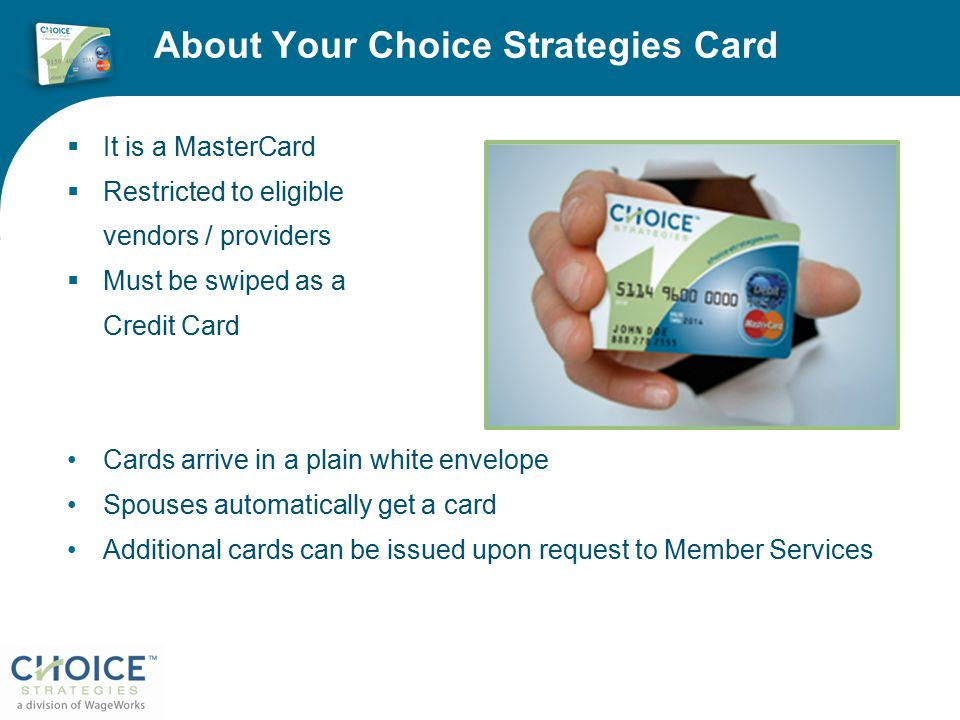 About Your Choice Strategies Card  It is a MasterCard  Restricted to eligible vendors / providers  Must be swiped as a Credit Card Cards arrive in a plain white envelope Spouses automatically get a card Additional cards can be issued upon request to Member Services