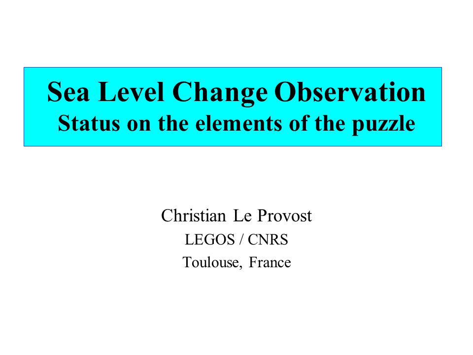 Sea Level Change Observation Status on the elements of the puzzle Christian Le Provost LEGOS / CNRS Toulouse, France