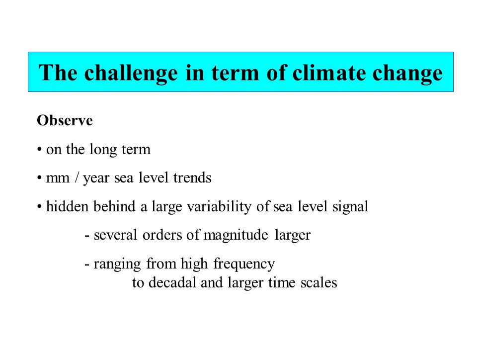 Observe on the long term mm / year sea level trends hidden behind a large variability of sea level signal - several orders of magnitude larger - ranging from high frequency to decadal and larger time scales The challenge in term of climate change