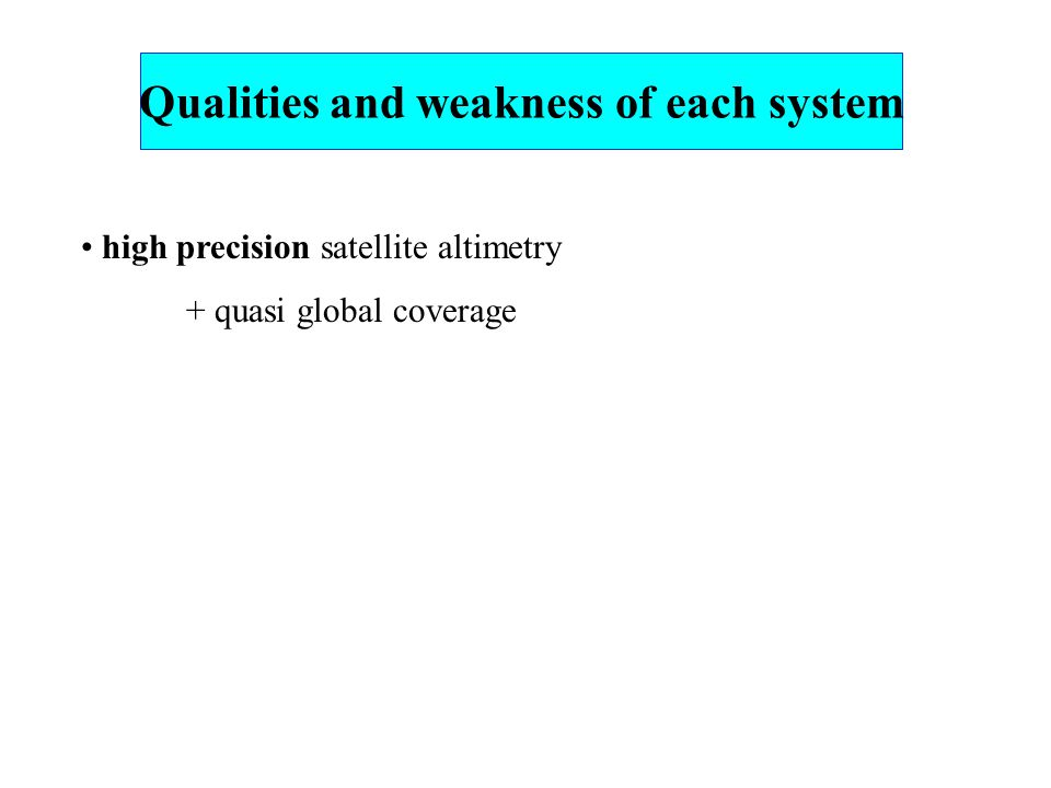 high precision satellite altimetry + quasi global coverage Qualities and weakness of each system
