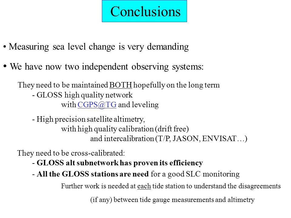Measuring sea level change is very demanding We have now two independent observing systems: They need to be maintained BOTH hopefully on the long term - GLOSS high quality network with and - High precision satellite altimetry, with high quality calibration (drift free) and intercalibration (T/P, JASON, ENVISAT…) They need to be cross-calibrated: - GLOSS alt subnetwork has proven its efficiency - All the GLOSS stations are need for a good SLC monitoring Further work is needed at each tide station to understand the disagreements (if any) between tide gauge measurements and altimetry Conclusions