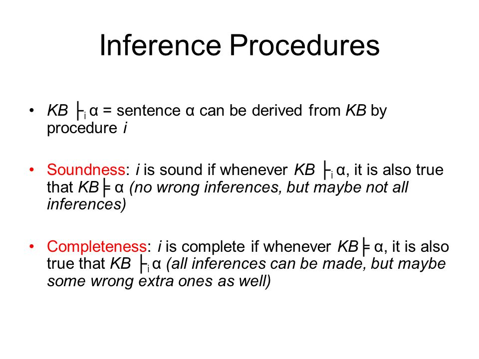 Inference Procedures KB ├ i α = sentence α can be derived from KB by procedure i Soundness: i is sound if whenever KB ├ i α, it is also true that KB╞ α (no wrong inferences, but maybe not all inferences) Completeness: i is complete if whenever KB╞ α, it is also true that KB ├ i α (all inferences can be made, but maybe some wrong extra ones as well)