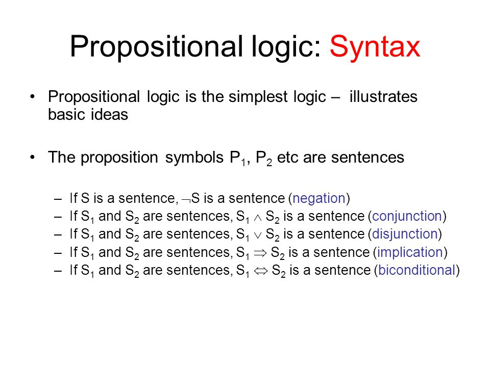 Propositional logic: Syntax Propositional logic is the simplest logic – illustrates basic ideas The proposition symbols P 1, P 2 etc are sentences –If S is a sentence,  S is a sentence (negation) –If S 1 and S 2 are sentences, S 1  S 2 is a sentence (conjunction) –If S 1 and S 2 are sentences, S 1  S 2 is a sentence (disjunction) –If S 1 and S 2 are sentences, S 1  S 2 is a sentence (implication) –If S 1 and S 2 are sentences, S 1  S 2 is a sentence (biconditional)