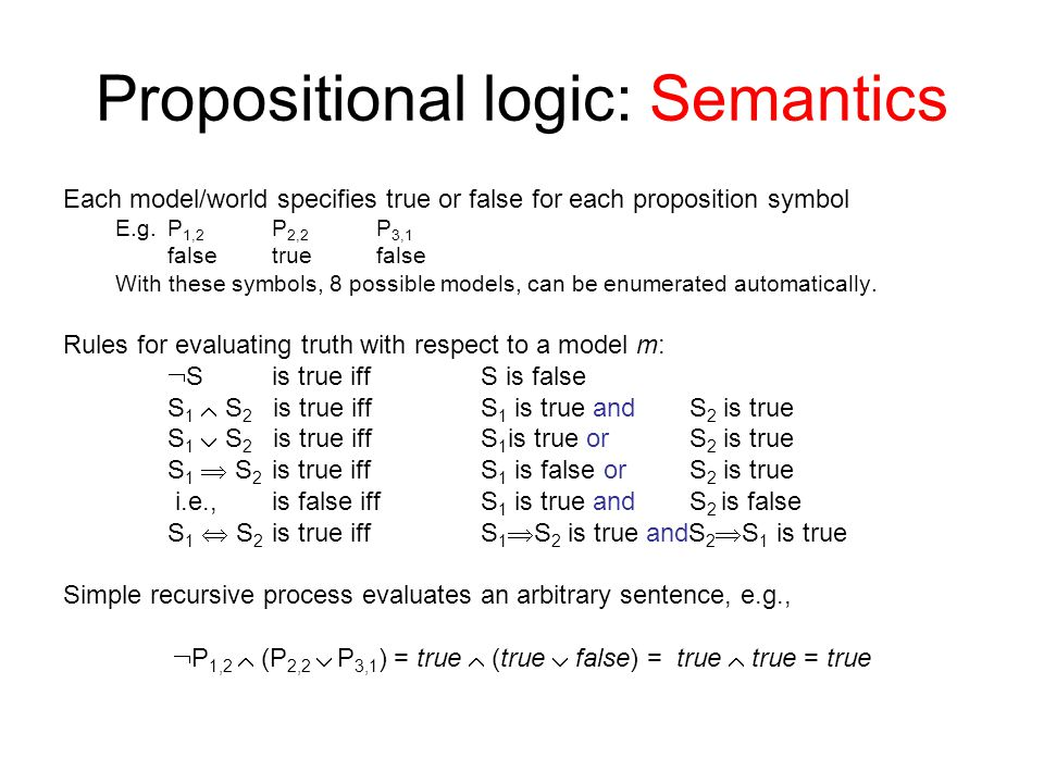 Propositional logic: Semantics Each model/world specifies true or false for each proposition symbol E.g.