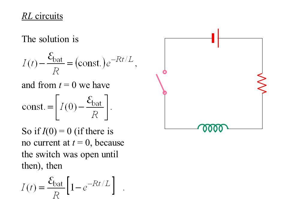 RL circuits The solution is and from t = 0 we have So if I(0) = 0 (if there is no current at t = 0, because the switch was open until then), then
