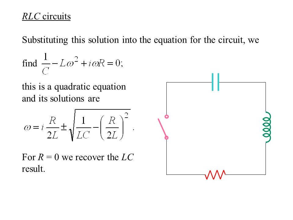 RLC circuits Substituting this solution into the equation for the circuit, we find this is a quadratic equation and its solutions are For R = 0 we recover the LC result.