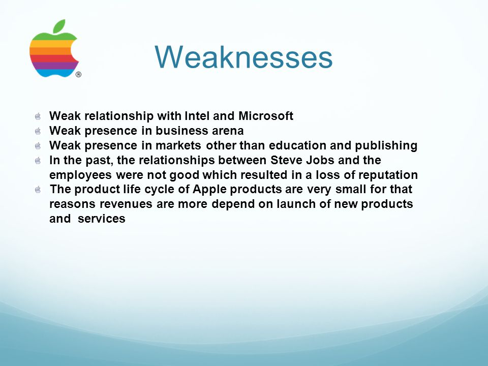 Weaknesses Weak relationship with Intel and Microsoft Weak presence in business arena Weak presence in markets other than education and publishing In the past, the relationships between Steve Jobs and the employees were not good which resulted in a loss of reputation The product life cycle of Apple products are very small for that reasons revenues are more depend on launch of new products and services