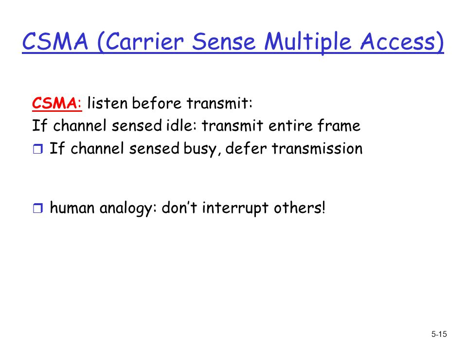 5-15 CSMA (Carrier Sense Multiple Access) CSMA: listen before transmit: If channel sensed idle: transmit entire frame r If channel sensed busy, defer transmission r human analogy: don't interrupt others!