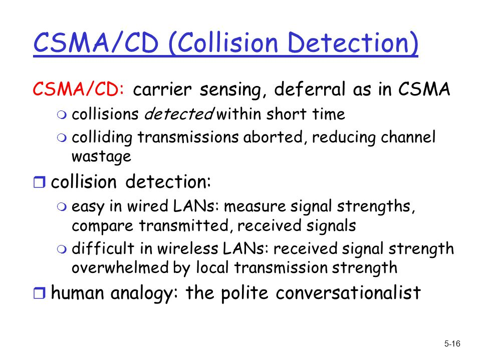 5-16 CSMA/CD (Collision Detection) CSMA/CD: carrier sensing, deferral as in CSMA m collisions detected within short time m colliding transmissions aborted, reducing channel wastage r collision detection: m easy in wired LANs: measure signal strengths, compare transmitted, received signals m difficult in wireless LANs: received signal strength overwhelmed by local transmission strength r human analogy: the polite conversationalist